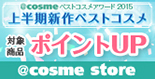 @cosmeベストコスメアワード2015 上半期新作ベストコスメ 対象商品ポイントアップ @cosme store