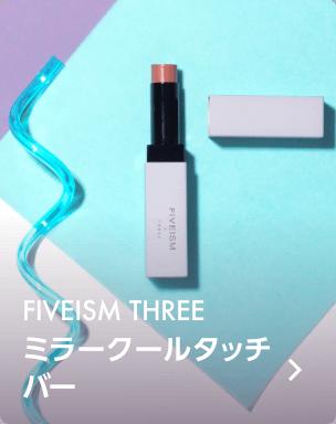 FIVEISM×THREE / ミラークールタッチ バー
