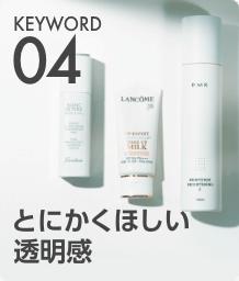KEYWORD 04 とにかくほしい透明感