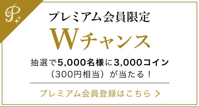 プレミアム会員限定Wチャンス 抽選で5,000名様に3,000コイン(300円相当)が当たる! プレミアム会員登録はこちら