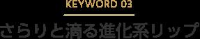 KEYWORD 03 さらりと滴る進化系リップ