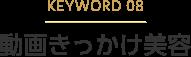 KEYWORD 08 動画きっかけ美容