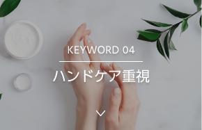 KEYWORD 04 ハンドケア重視