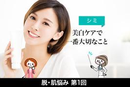 脱・肌悩みシリーズ【1】シミ「美白ケアで一番大切なこと」