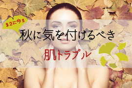 【秋肌荒れ】注意!季節の変わり目に起きやすい肌トラブル3選