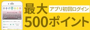 アプリ初回ログインで最大500ポイント!