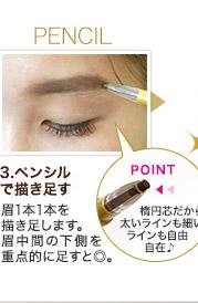 PENCIL 3.ペンシルで描き足す 眉1本1本を描き足します。眉中間の下側を重点的に足すと◎。 POINT 楕円芯だから太いラインも細いラインも自由自在♪
