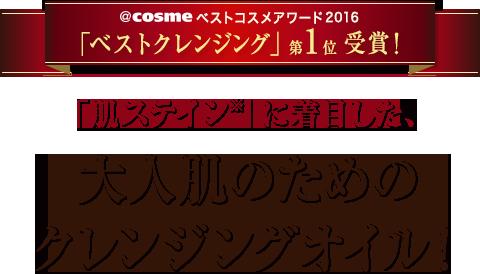 @cosmeベストコスメアワード2016「ベストクレンジング」第1位受賞!「肌ステイン※」に着目した、大人肌のためのクレンジングオイル!