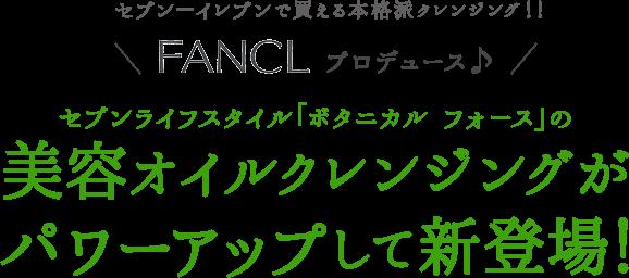 セブン−イレブンで買える本格派クレンジング!! FANCLプロデュース♪ セブンライフスタイル「ボタニカル フォース」の美容オイルクレンジングがパワーアップして新登場!