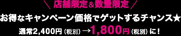 店舗限定&数量限定 お得なキャンペーン価格でゲットするチャンス★ 通常2,400円(税別)→1,800円(税別)に!