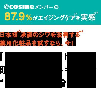 "@cosmeメンバーの87.9%がエイジングケア*1を実感*2日本初*3承認のシワを改善する*4薬用化粧品を試すなら、今!『リンクルショット』の限定スペシャルキットで""シワ改善""体験!"