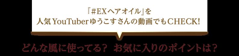 『#EXヘアオイル』を人気YouTuberゆうこすさんの動画でもCHECK! どんな風に使ってる?お気に入りのポイントは?