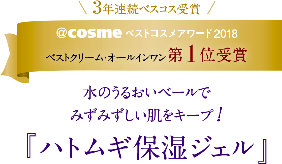 \3年連続ベスコス受賞/@cosmeベストコスメアワード2018ベストクリーム・オールインワン 第1位受賞 水のうるおいベールでみずみずしい肌をキープ!『ハトムギ保湿ジェル』