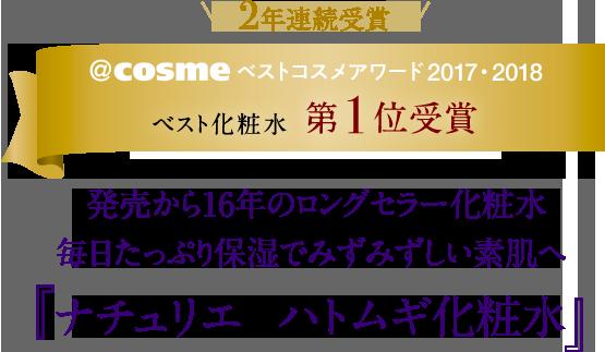 \2年連続受賞!/@cosmeベストコスメアワード2017・2018 ベスト化粧水 第1位受賞 発売から16年のロングセラー化粧水毎日たっぷり保湿でみずみずしい素肌へ 『ナチュリエ ハトムギ化粧水』