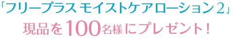 『フリープラス モイストケアローション 2』現品を100名様にプレゼント!