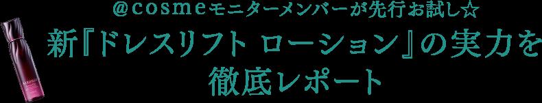 @cosmeモニターメンバーが先行お試し☆ 新『ドレスリフト ローション』の実力を徹底レポート