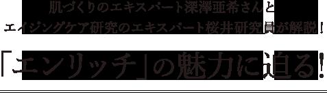 肌づくりのエキスパート深澤亜希さんとエイジングケア研究のエキスパート桜井研究員が解説!「エンリッチ」の魅力に迫る!