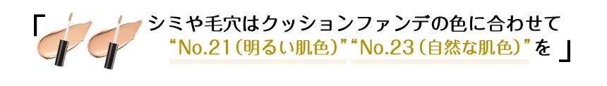 """シミや毛穴はクッションファンデの色に合わせて""""No.21(明るい肌色)"""" """"No.23(自然な肌色)""""を!"""