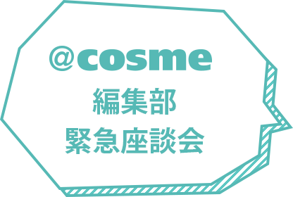 @cosme編集部緊急座談会
