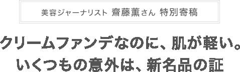 美容ジャーナリスト齋藤薫さん 特別寄稿 クリームファンデなのに、肌が軽い。いくつもの意外は、新名品の証!