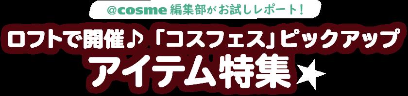@cosme編集部がお試しレポート! ロフトで開催♪ 「コスフェス」ピックアップアイテム特集★