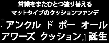 常識をまたひとつ塗り替えるマットタイプのクッションファンデ『アンクル ド ポー オール アワーズ クッション』誕生