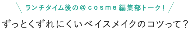 ランチタイム後の@cosme編集部トーク! ずっとくずれにくいベイスメイクのコツって?