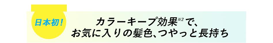 日本初 カラーキープ効果※2で、お気に入りの髪色、つやっと長持ち