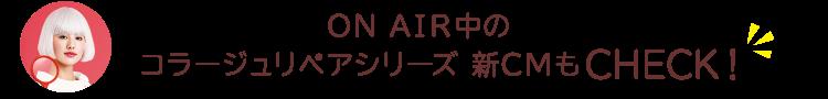 ON AIR中のコラージュリペアシリーズ 新CMもCHECK!