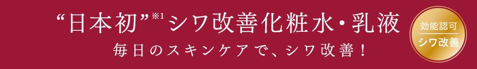 """""""日本初""""※1 シワ改善化粧水・乳液 毎日のスキンケアで、シワ改善!"""