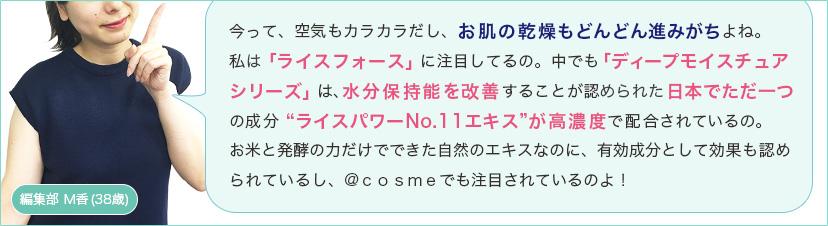 """今って、空気もカラカラだし、お肌の乾燥もどんどん進みがちよね。私は「ライスフォース」に注目してるの。中でも「ディープモイスチュアシリーズ」は、水分保持能を改善することが認められた日本でただ一つの成分""""ライスパワーNo.11エキス""""が高濃度で配合されているの。お米と発酵の力だけでできた自然のエキスなのに、有効成分として効果も認められているし、@cosmeでも注目されているのよ!"""