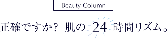 [Beauty Column]正確ですか? 肌の24時間リズム。