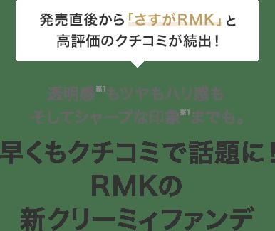 発売直後から「さすがRMK」と高評価のクチコミが続出!透明感*1もツヤもハリ感もそしてシャープな印象*1までも。早くもクチコミで話題に!RMKの新クリーミィファンデ