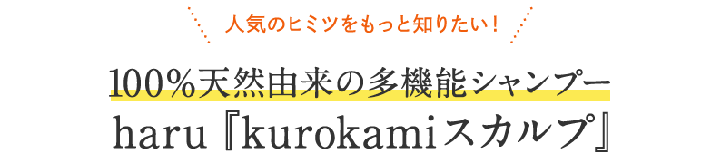 \人気のヒミツをもっと知りたい!/100%天然由来の多機能シャンプー haru『kurokamiスカルプ』