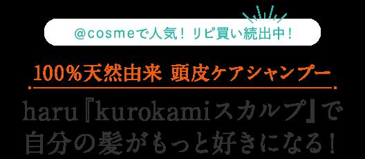\@cosmeで人気! リピ買い続出中!/100%天然由来 頭皮ケアシャンプー haru『kurokamiスカルプ』で自分の髪がもっと好きになる!