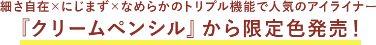 細さ自在×にじまず×なめらかのトリプル機能で人気のアイライナー 『クリームペンシル』から限定色発売!