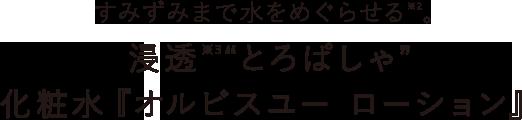 """すみずみまで水をめぐらせる※2。浸透※3""""とろぱしゃ""""化粧水『オルビスユー ローション』"""