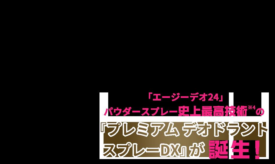 「エージーデオ24」パウダースプレー史上最高技術※4の『プレミアム デオドラントスプレーDX』が誕生!
