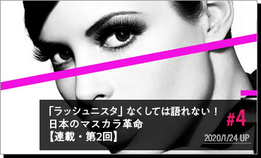 #4 2020/1/24 UP 「ラッシュニスタ」なくしては語れない! 日本のマスカラ革命【連載・第2回】