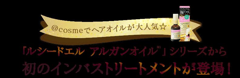 \@cosmeでヘアオイルが大人気☆/「ルシードエル アルガンオイル※1」シリーズから初のインバストリートメントが登場!