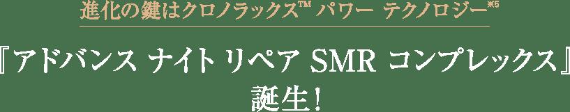 進化の鍵はクロノラックス(TM) パワー テクノロジー※5『アドバンス ナイト リペア SMR コンプレックス』誕生!