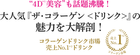 """4D*1美容""も話題沸騰! 大人気『ザ・コラーゲン <ドリンク>』の魅力を大解剖! コラーゲンドリンク市場売上No.1*2ドリンク"