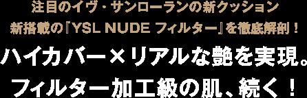 注目のイヴ・サンローランの新クッション新搭載の『YSL NUDE フィルター』を徹底解剖! ハイカバー×リアルな艶を実現。フィルター加工級の肌、続く!