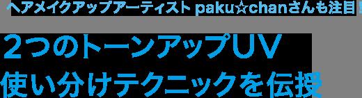 \ヘアメイクアップアーティストpaku☆chanさんも注目!/2つのトーンアップUV 使い分けテクニックを伝授