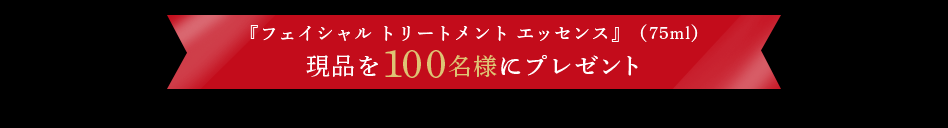 『フェイシャル トリートメント エッセンス』(75ml)現品を100名様にプレゼント