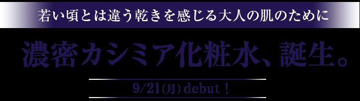 若い頃とは違う乾きを感じる大人の肌のために 濃密カシミア化粧水、誕生。9/21(月)debut!