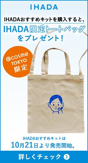 IHADA IHADAおすすめキットを購入すると、IHADA限定トートバッグをプレゼント! @cosme TOKYO限定 IHADAおすすめキットは10月21日より発売開始。 詳しくチェック