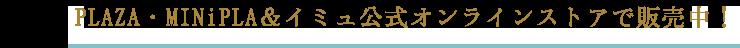 PLAZA・MINiPLA&イミュ公式オンラインストアで販売中!