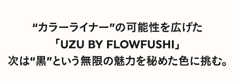 """""""カラーライナー""""の可能性を広げた「UZU BY FLOWFUSHI」次は""""黒""""という無限の魅力を秘めた色に挑む。"""