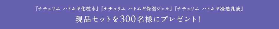 『ナチュリエ ハトムギ化粧水』『ナチュリエ ハトムギ保湿ジェル』『ナチュリエ ハトムギ浸透乳液』現品3点セットを300名様にプレゼント
